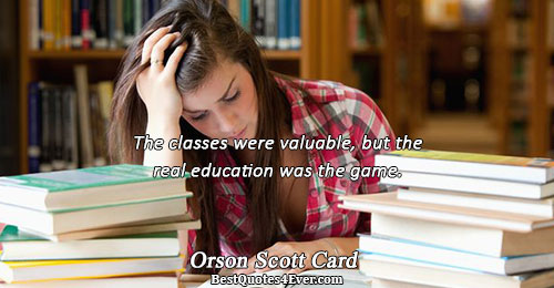 The classes were valuable, but the real education was the game.. Orson Scott Card Life Sayings
