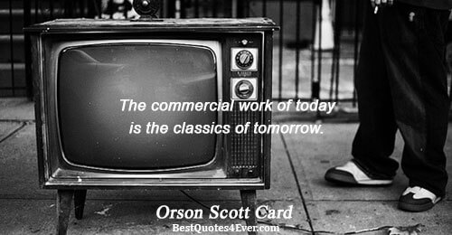 The commercial work of today is the classics of tomorrow.. Orson Scott Card Famous Writing Quotes