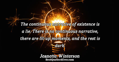 The continuous narrative of existence is a lie. There is no continuous narrative, there are lit-up