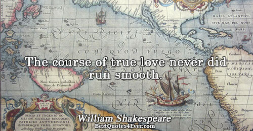 The course of true love never did run smooth.. William Shakespeare Quotes About Love