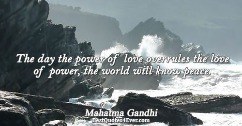 The day the power of love overrules the love of power, the world will know peace..