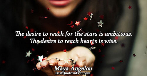 The desire to reach for the stars is ambitious. The desire to reach hearts is wise..