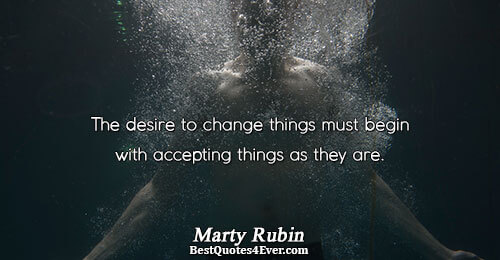 The desire to change things must begin with accepting things as they are.. Marty Rubin Acceptance
