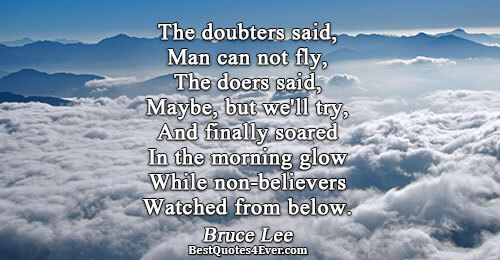 The doubters said, Man can not fly, The doers said, Maybe, but we'll try, And finally