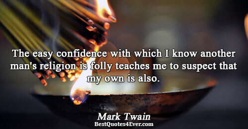 The easy confidence with which I know another man's religion is folly teaches me to suspect
