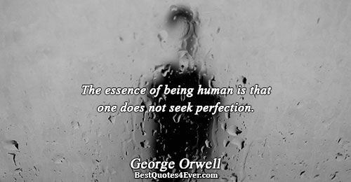 The essence of being human is that one does not seek perfection.. George Orwell Famous Truth