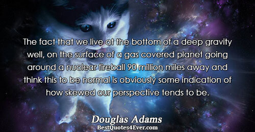 The fact that we live at the bottom of a deep gravity well, on the surface