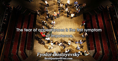 The fear of appearances is the first symptom of impotence.. Fyodor Dostoyevsky Life Quotes