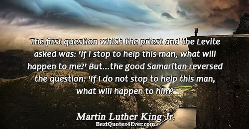 The first question which the priest and the Levite asked was: 'If I stop to help