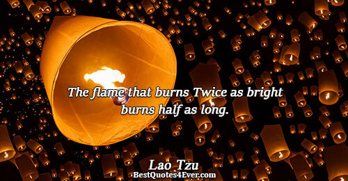 The flame that burns Twice as bright burns half as long.. Lao Tzu Famous Philosophy Quotes