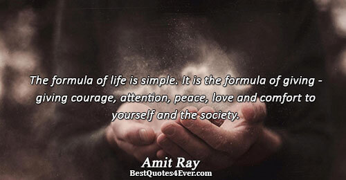 The formula of life is simple. It is the formula of giving - giving courage, attention,