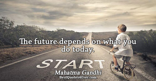 The future depends on what you do today.. Mahatma Gandhi Action Quotes