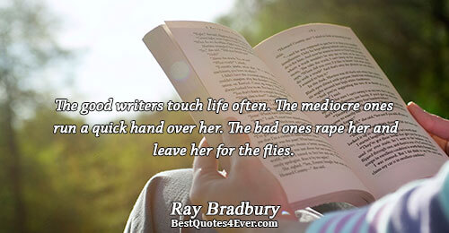 The good writers touch life often. The mediocre ones run a quick hand over her. The