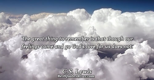 The great thing to remember is that though our feelings come and go God's love for