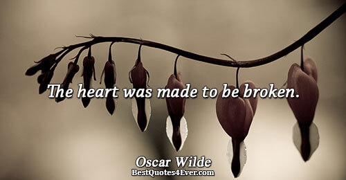 The heart was made to be broken.. Oscar Wilde Quotes About Love