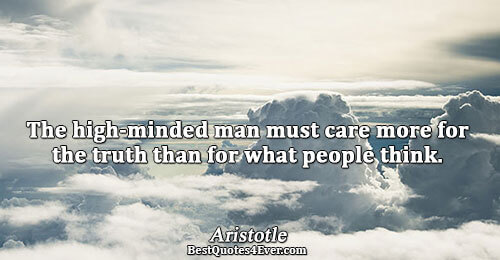 The high-minded man must care more for the truth than for what people think.. Aristotle Famous