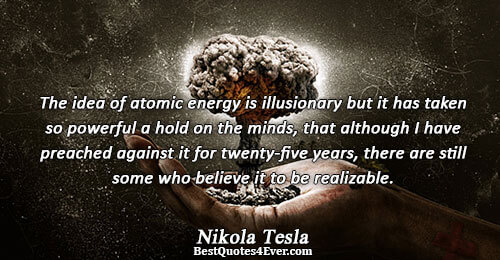 The idea of atomic energy is illusionary but it has taken so powerful a hold on