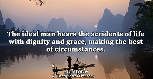 The ideal man bears the accidents of life with dignity and grace, making the best of