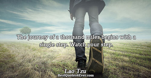 The journey of a thousand miles begins with a single step. Watch your step.. Lao Tzu