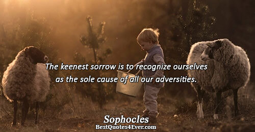 The keenest sorrow is to recognize ourselves as the sole cause of all our adversities.. Sophocles