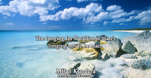 The longing for Paradise is man's longing not to be man.. Milan Kundera Life Messages