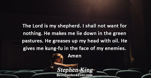 The Lord is my shepherd. I shall not want for nothing. He makes me lie down
