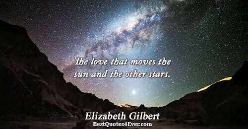 The love that moves the sun and the other stars.. Elizabeth Gilbert Best Love Quotes