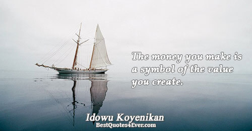 The money you make is a symbol of the value you create.. Idowu Koyenikan Money Sayings