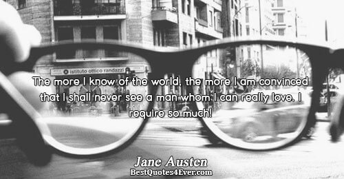 The more I know of the world, the more I am convinced that I shall never