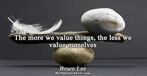 The more we value things, the less we value ourselves. Bruce Lee Best Inspirational Quotes
