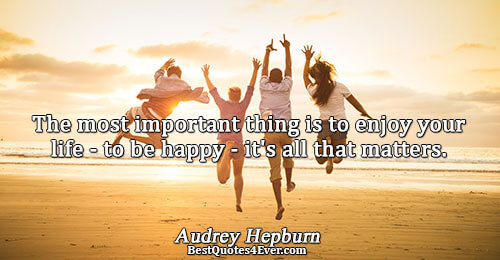 The most important thing is to enjoy your life - to be happy - it's all