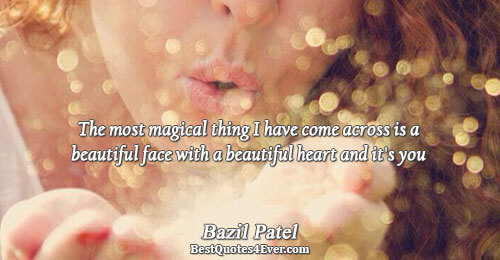 The most magical thing I have come across is a beautiful face with a beautiful heart