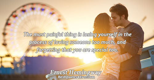 The most painful thing is losing yourself in the process of loving someone too much, and
