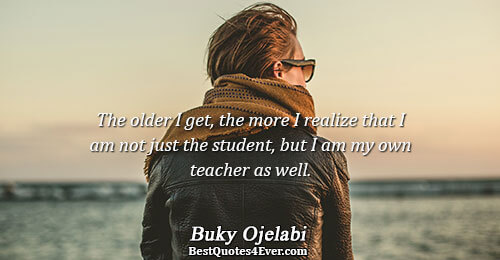 The older I get, the more I realize that I am not just the student, but