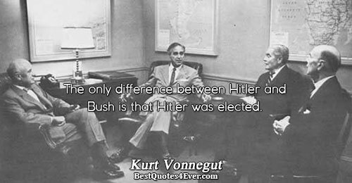 The only difference between Hitler and Bush is that Hitler was elected.. Kurt Vonnegut Humor Messages