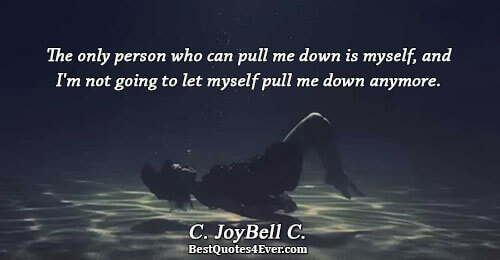 The only person who can pull me down is myself, and I'm not going to let