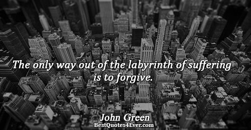 The only way out of the labyrinth of suffering is to forgive.. John Green Famous Life