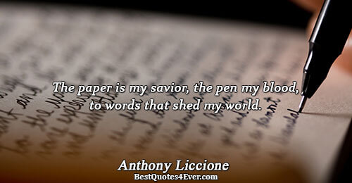 The paper is my savior, the pen my blood, to words that shed my world.. Anthony