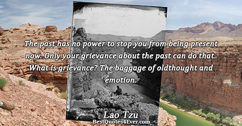 The past has no power to stop you from being present now. Only your grievance about