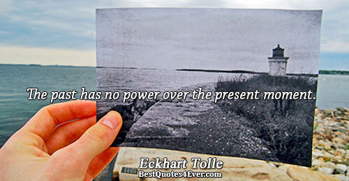 The past has no power over the present moment.. Eckhart Tolle Truth Quotes