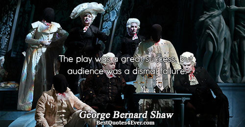 The play was a great success, but audience was a dismal failure.. George Bernard Shaw Humor