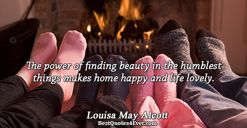 The power of finding beauty in the humblest things makes home happy and life lovely.. Louisa