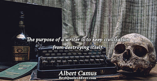The purpose of a writer is to keep civilization from destroying itself.. Albert Camus Writers Messages