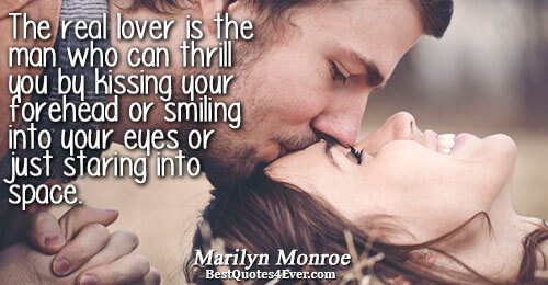 The real lover is the man who can thrill you by kissing your forehead or smiling