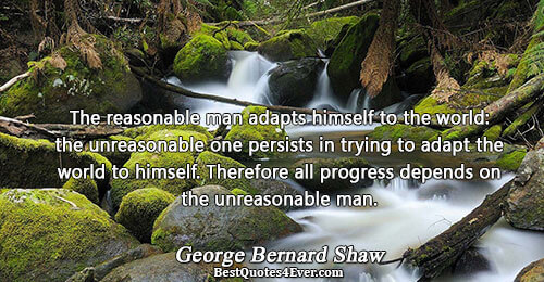 The reasonable man adapts himself to the world: the unreasonable one persists in trying to adapt