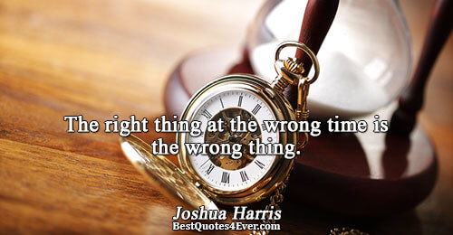 The right thing at the wrong time is the wrong thing.. Joshua Harris Love Messages