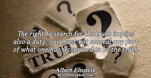 The right to search for the truth implies also a duty; one must not conceal any