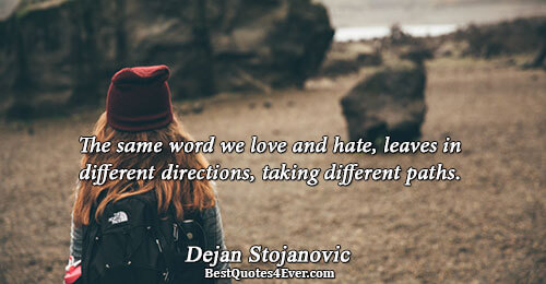The same word we love and hate, leaves in different directions, taking different paths.. Dejan Stojanovic
