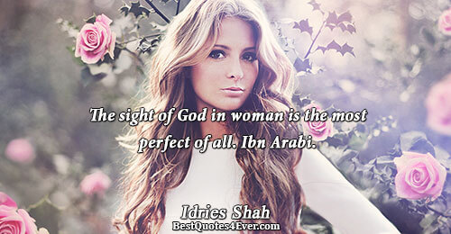 The sight of God in woman is the most perfect of all. Ibn Arabi.. Idries Shah