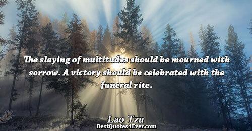 The slaying of multitudes should be mourned with sorrow. A victory should be celebrated with the